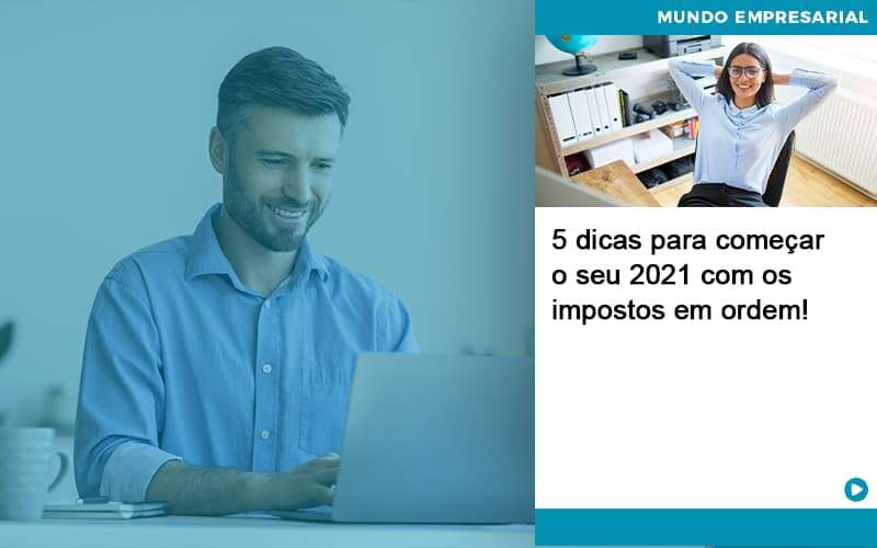5 Dicas Para Comecar O Seu 2021 Com Os Impostos Em Ordem - Abrir Empresa Simples
