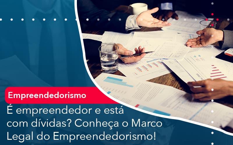 E Empreendedor E Esta Com Dividas Conheca O Marco Legal Do Empreendedorismo - Abrir Empresa Simples