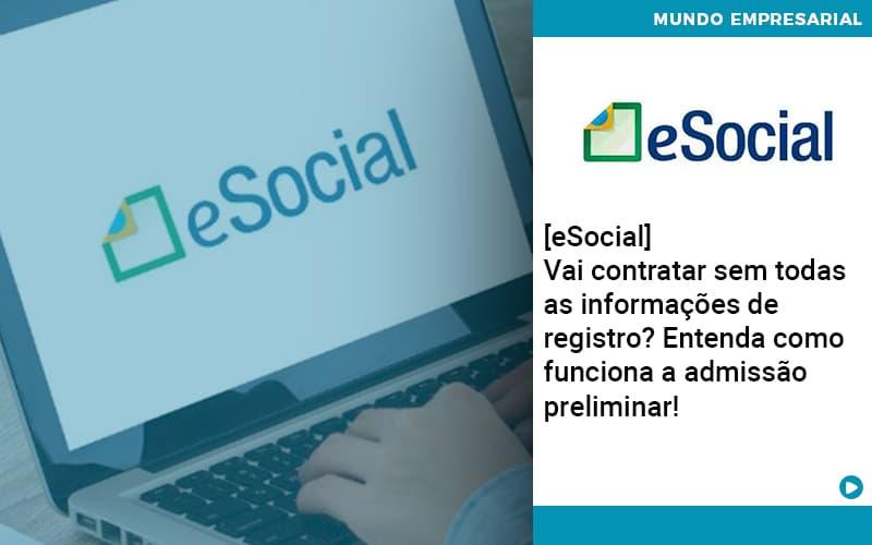 E Social Vai Contratar Sem Todas As Informacoes De Registro Entenda Como Funciona A Admissao Preliminar - Abrir Empresa Simples