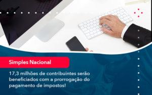 17 3 Milhoes De Contribuintes Serao Beneficiados Com A Prorrogacao Do Pagamento De Impostos (1) - Abrir Empresa Simples