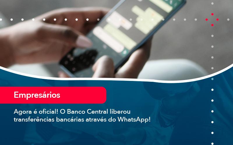 Agora E Oficial O Banco Central Liberou Transferencias Bancarias Atraves Do Whatsapp - Abrir Empresa Simples