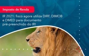 Ir 2021 Fisco Agora Utiliza Dirf Dimob E Dmed Para Documento Pre Preenchido Do Ir (1) - Abrir Empresa Simples