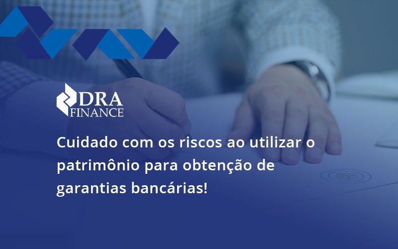Cuidado Com Os Riscos Ao Utilizar O Patrimônio Para Obtenção De Garantias Bancárias Dra - DRA Finance