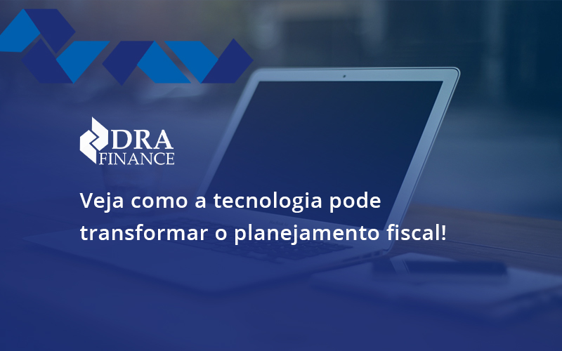 Veja Como A Tecnologia Pode Transformar O Planejamento Fiscal Dra - DRA Finance