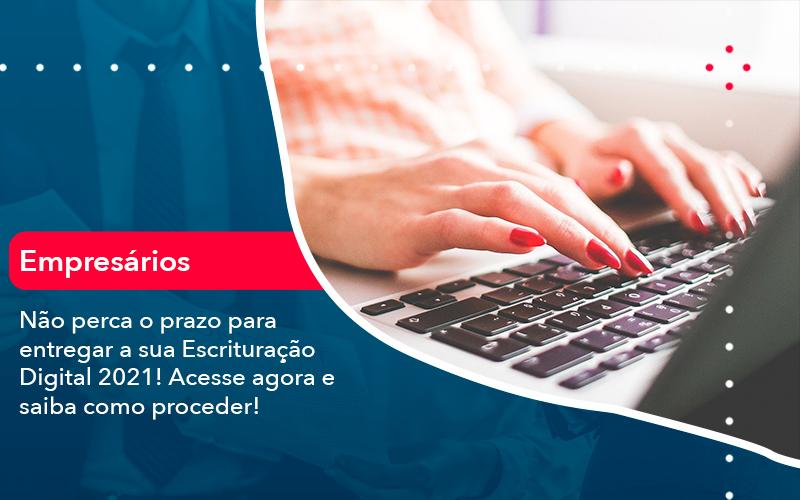 Nao Perca O Prazo Para Entregar A Sua Escrituracao Digital 2021 - DRA Finance