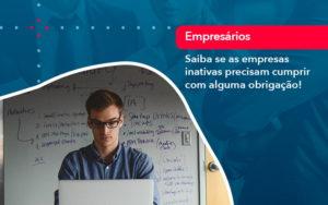 Saiba Se As Empresas Inativas Precisam Cumprir Com Alguma Obrigacao (1) - DRA Finance