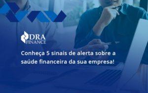 Conheça 5 Sinais De Alerta Sobre A Saúde Financeira Da Sua Empresa Dra - DRA Finance