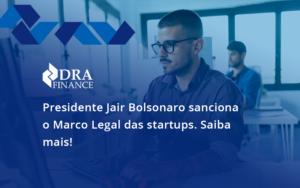 Presidente Jair Bolsonaro Sanciona O Marco Legal Das Startups. Saiba Mais Dra - DRA Finance