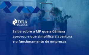Saiba Mais Sobre A Mp Que A Câmara Aprovou E Que Simplifica A Abertura E O Funcionamento De Empresas Dra - DRA Finance