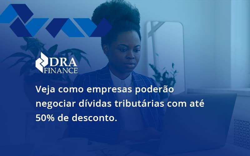 Veja Como Empresas Poderão Negociar Dívidas Tributárias Com Até 50% De Desconto. Dra Finance - DRA Finance