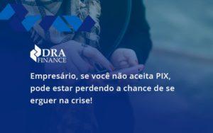 Atencao Empresarios Se Voce Nao Aceita Pix Pode Estar Perdendo A Chance De Se Erguer Na Crise Dra - DRA Finance