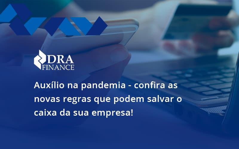 Auxilio Na Pandemia Confira As Novas Regras Que Podem Salvar O Caixa Da Sua Empresa Dra - DRA Finance