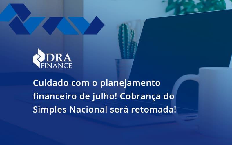 Cuidado Com O Planejamento Financeiro De Julho Cobranca Do Simples Nacional Sera Retomada Dra - DRA Finance