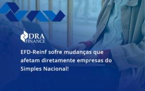 Efd Reinf Sofre Mudancas Que Afetam Diretamente Empresas Do Simples Nacional Swe - DRA Finance