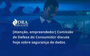 Etencao Empreendedor Comissao De Defesa Do Consumidor Discute Hoje Sobre Seguranca De Dados Rda - DRA Finance