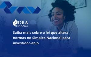 Saiba Mais Sobre A Lei Que Altera Normas No Simples Nacional Para Investidor Anjo Dra - DRA Finance