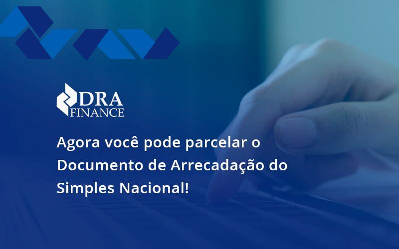 Agora Você Pode Parcelar O Documento De Arrecadação Do Simples Nacional! Dra Finance - DRA Finance