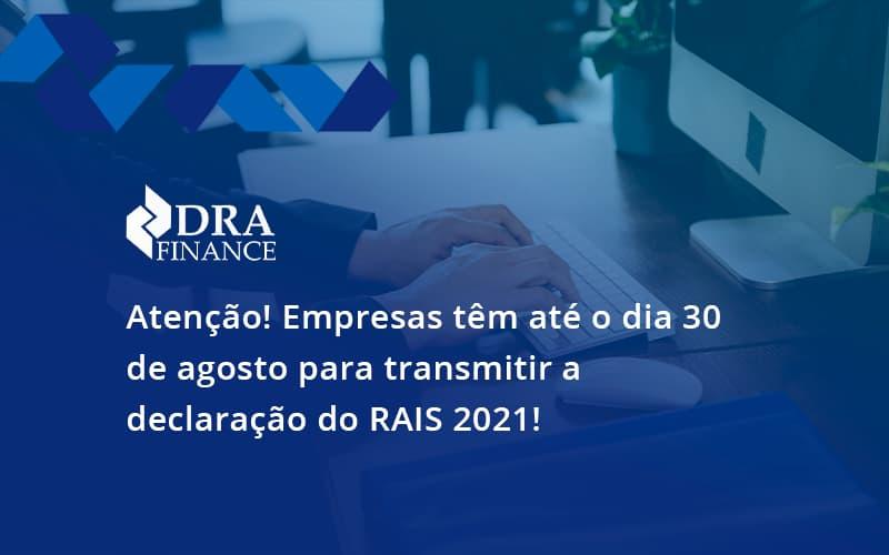 Atenção! Empresas Têm Até O Dia 30 De Agosto Para Transmitir A Declaração Do Rais 2021! Dra Finance - DRA Finance
