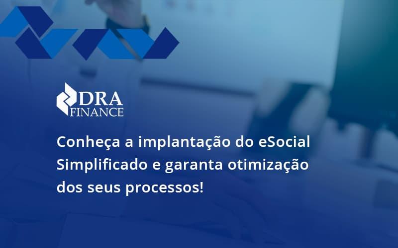 Conheça A Implantação Do Esocial Simplificado E Garanta Otimização Dos Seus Processos Dra Finance - DRA Finance