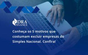 Conheça Os 5 Motivos Que Costumam Excluir Empresas Do Simples Nacional. Confira Dra Finance - DRA Finance