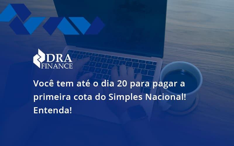Empreendedor Optante Pelo Simples Nacional, Você Tem Até Dia 20 Para Pagar A Primeira Cota Do Das Dra Finance - DRA Finance