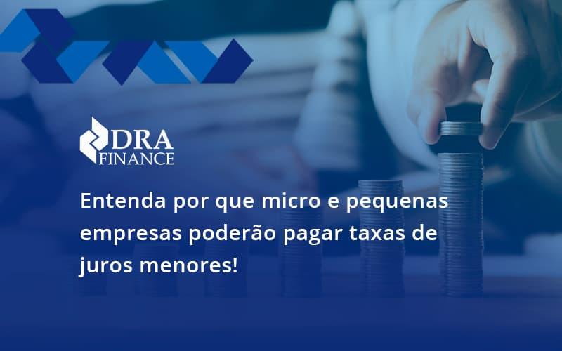 Entenda Por Que Micro E Pequenas Empresas Poderão Pagar Taxas De Juros Menores Dra Finance - DRA Finance