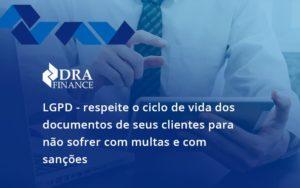 Lgpd Respeite O Ciclo De Vida Dos Documentos De Seus Clientes Para Não Sofrer Com Multas E Com Sanções Dra Finance - DRA Finance