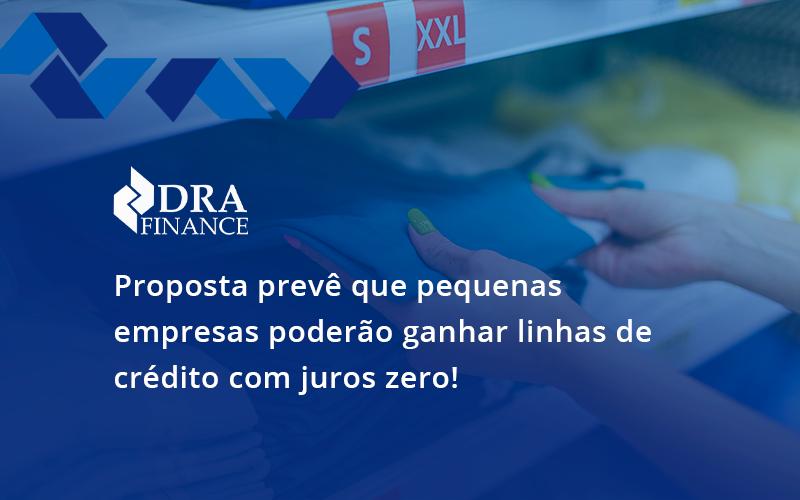 Proposta Prevê Que Pequenas Empresas Poderão Ganhar Linhas De Crédito Com Juros Zero Dra Finance - DRA Finance