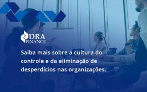 Saiba Mais Sobre A Cultura Do Controle E Da Eliminação De Desperdícios Nas Organizações. Dra Finance - DRA Finance