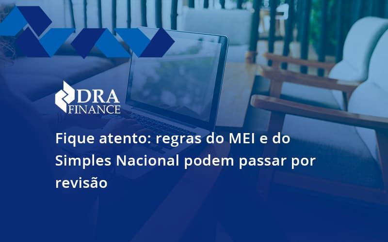 Fique Atento Regras Mei E Do Simples Nacional Podem Passar Por Revisao Dra Finance - DRA Finance