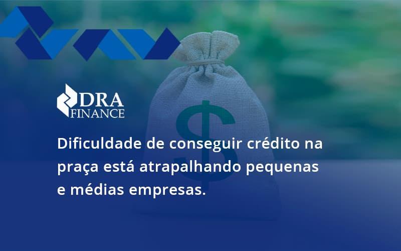 A Dificuldade De Conseguir Crédito Na Praça Está Atrapalhando Pequenas E Médias Empresas. Dra Finance - DRA Finance