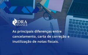 Conheça As Principais Diferenças Entre Cancelamento, Carta De Correção E Inutilização De Notas Fiscais. Confira! Dra Finance - DRA Finance
