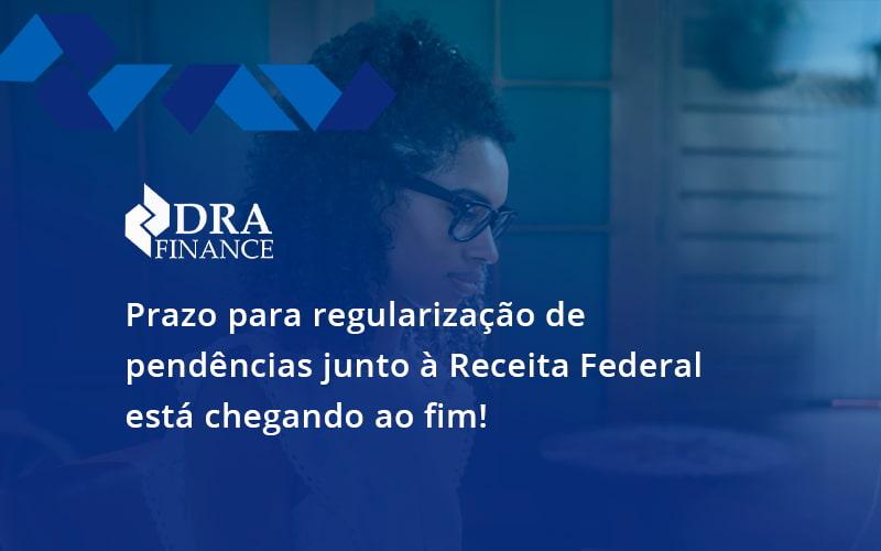 Prazo Para Regularização De Pendências Junto à Receita Federal Está Chegando Ao Fim! Dra Finance - DRA Finance