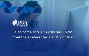 Saiba Como Corrigir Erros Nos Livros Contábeis Referentes à Ecd. Confira Dra Finance - DRA Finance
