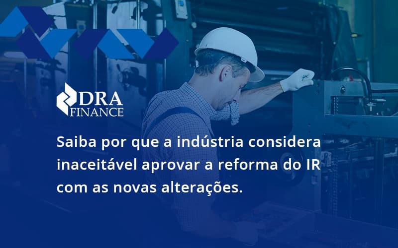 Saiba Por Que A Indústria Considera Inaceitável Aprovar A Reforma Do Ir Com As Novas Alterações. Dra Finance - DRA Finance