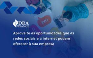 Aproveite As Oportunidades Que As Redes Sociais E A Internet Podem Oferecer à Sua Empresa Dra Finance - DRA Finance