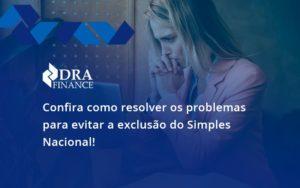Confira Como Resolver Os Problemas Para Evitar A Exclusão Do Simples Nacional! Dra Finance - DRA Finance