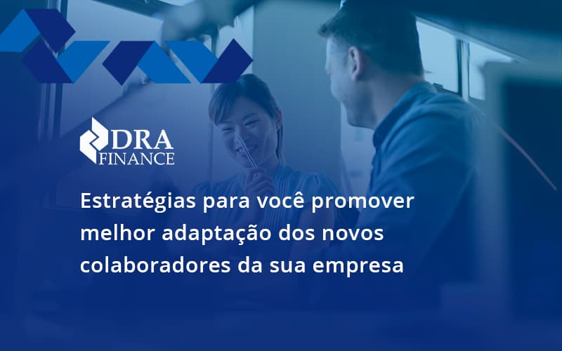 Conheça As Estratégias Para Você Promover Melhor Adaptação Dos Novos Colaboradores Da Sua Empresa Dra Finance - DRA Finance