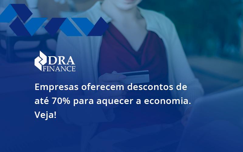 Empresas Oferecem Descontos De Até 70% Para Aquecer A Economia. Veja! Dra Finance - DRA Finance