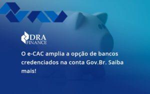 O E Cac Amplia A Opção De Bancos Credenciados Na Conta Gov.br. Saiba Mais! Dra Finance - DRA Finance