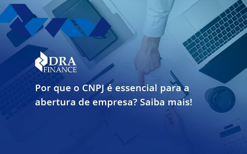 Por Que O Cnpj é Essencial Para A Abertura De Empresa Dra Finance - DRA Finance