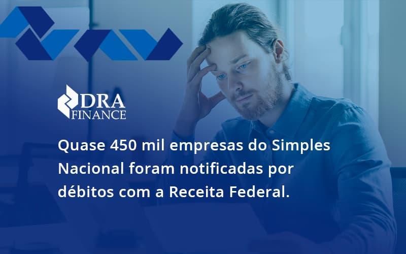 Quase 450 Mil Empresas Do Simples Nacional Foram Notificadas Por Débitos Com A Receita Federal. Dra Finance - DRA Finance