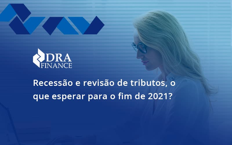 Recessão E Revisão De Tributos, O Que Esperar Para O Fim De 2021 Dra Finance - DRA Finance