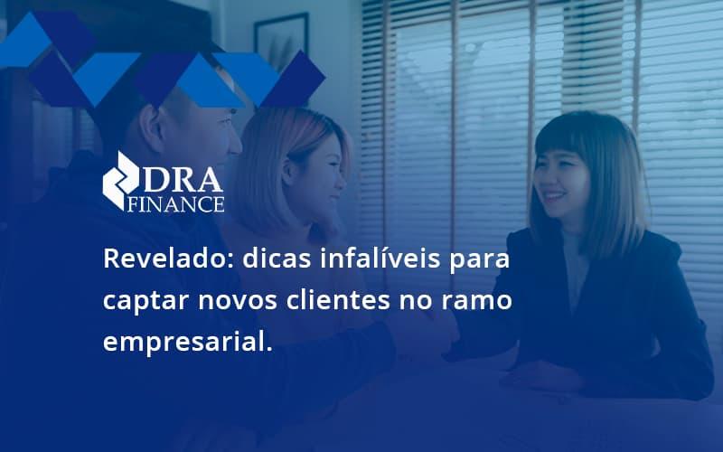 Dicas Infalíveis Para Captar Novos Clientes No Ramo Empresarial. Dra Finance - DRA Finance