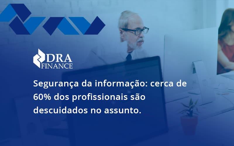 Seguranca Da Informacao Cerca De 60 Dos Profissionais Sao Descuidados No Assunto Entenda Dra Finance - DRA Finance