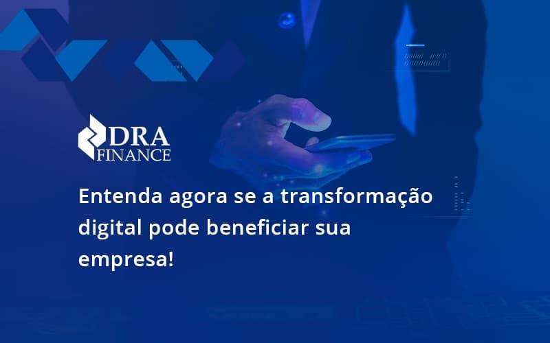 Entenda Agora Se A Transformação Digital Pode Beneficiar Sua Empresa! Dra Finance - DRA Finance