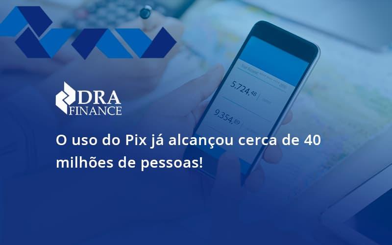 O Uso Do Pix Ja Alcancou 40 Milhoes De Pessoas Dra Finance - DRA Finance