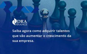 Saiba Agora Como Adquirir Talentos Que Vao Dra Finance - DRA Finance