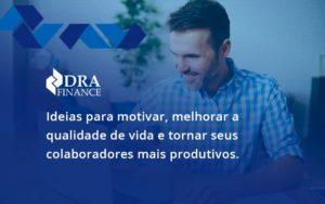 Ideias Para Motivar Melhorar Sua Qualidade De Vida Dra Finance - DRA Finance