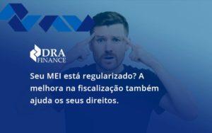 Seu Mei Esta Regularizado A Melhora Na Fiscalizacao Também Ajuda Nos Seus Direitos Dra Finance - DRA Finance